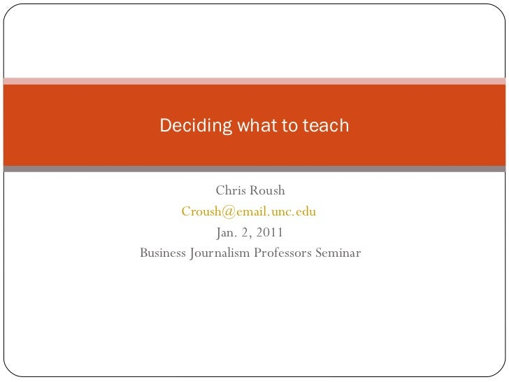 Chris Roush [email_address]   Jan. 2, 2011 Business Journalism Professors Seminar Deciding what to teach