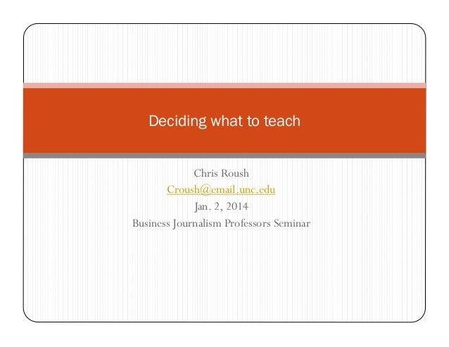 Deciding what to teach Chris Roush Croush@email.unc.edu Jan. 2, 2014 Business Journalism Professors Seminar