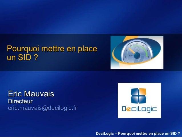 Pourquoi mettre en place un SID ?  Eric Mauvais  Directeur eric.mauvais@decilogic.fr  DeciLogic – Pourquoi mettre en place...