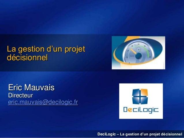 La gestion d'un projet décisionnel  Eric Mauvais Directeur eric.mauvais@decilogic.fr  DeciLogic – La gestion d'un projet d...