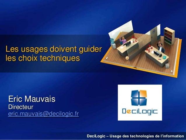 Les usages doivent guider les choix techniques  Eric Mauvais Directeur eric.mauvais@decilogic.fr  DeciLogic – Usage des te...