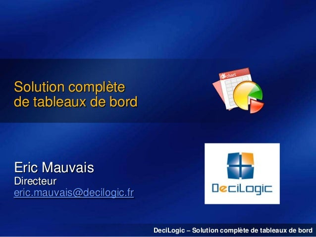 Solution complète de tableaux de bord  Eric Mauvais Directeur eric.mauvais@decilogic.fr  DeciLogic – Solution complète de ...