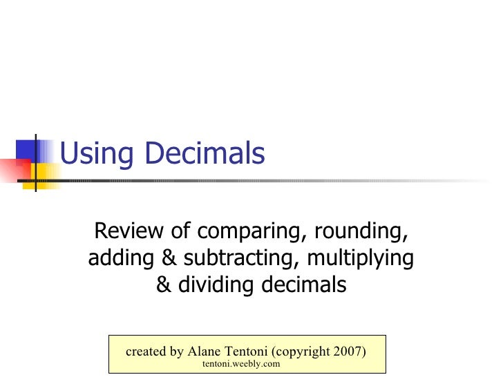 Using Decimals Review of comparing, rounding, adding & subtracting, multiplying & dividing decimals created by Alane Tento...