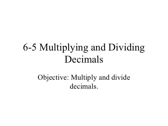 6-5 Multiplying and Dividing         Decimals   Objective: Multiply and divide              decimals.