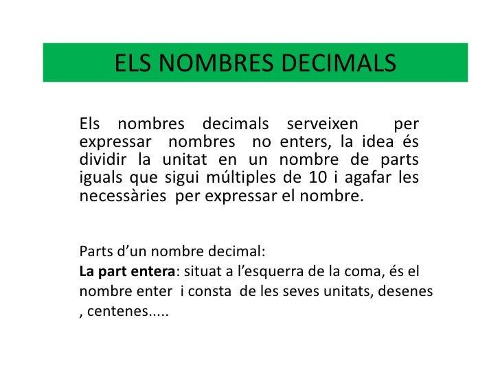 ELS NOMBRES DECIMALS<br />Els nombres decimals serveixen  per expressar  nombres  no enters, la idea és dividir la unitat ...