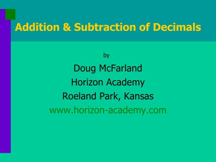 Addition & Subtraction of Decimals <ul><li>by   </li></ul><ul><li>Doug McFarland </li></ul><ul><li>Horizon Academy </li></...
