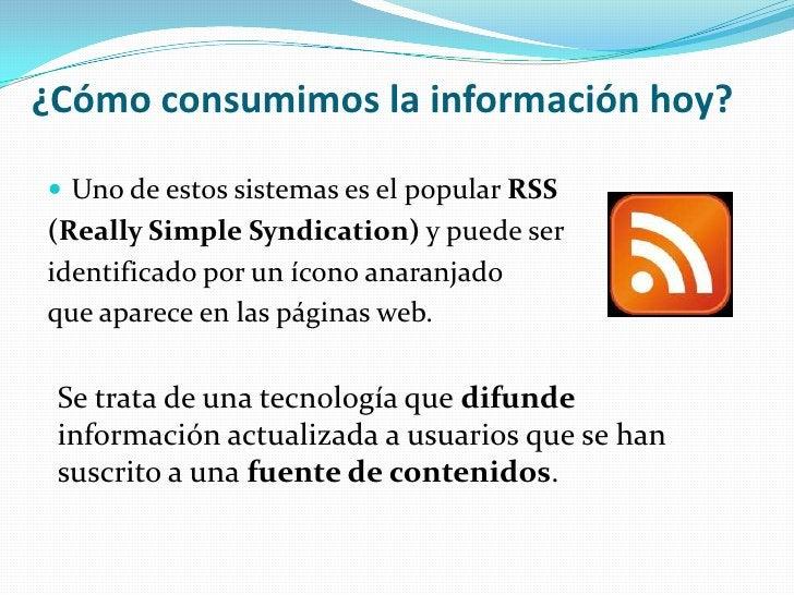 ¿Cómo consumimos la información hoy?<br />Uno de estos sistemas es el popular RSS <br />(Really Simple Syndication) y pued...
