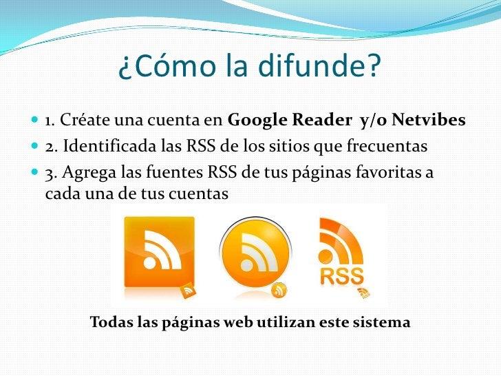 ¿Cómo la difunde?<br />1. Créate una cuenta en Google Reader  y/o Netvibes<br />2. Identificada las RSS de los sitios que ...