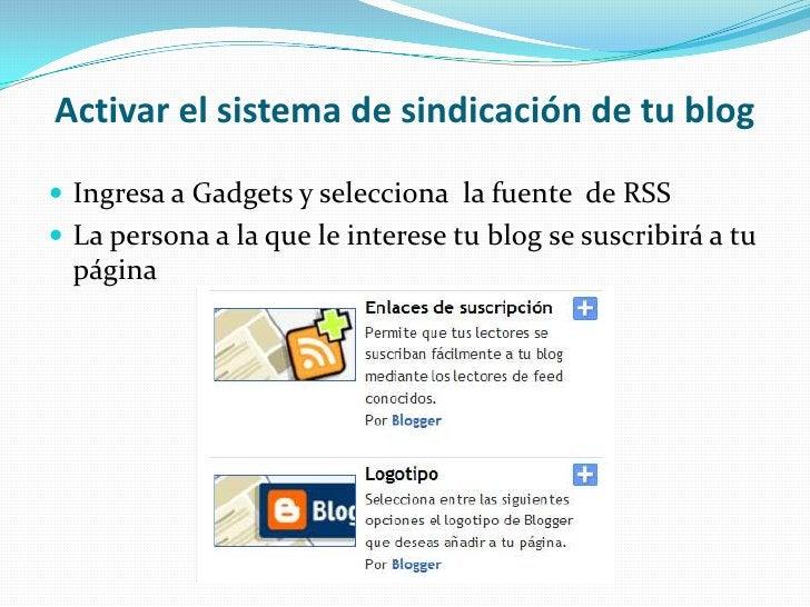 Activar el sistema de sindicación de tu blog<br />Ingresa a Gadgets y selecciona  la fuente  de RSS<br />La persona a la q...