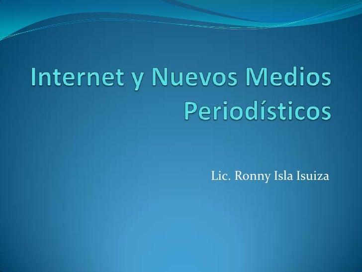 Internet y Nuevos Medios Periodísticos<br />Lic. Ronny Isla Isuiza<br />