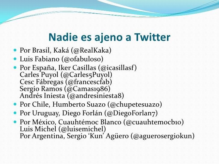 Nadie es ajeno a Twitter<br />Por Brasil, Kaká (@RealKaka)<br />Luis Fabiano (@ofabuloso)<br />Por España, Iker Casillas (...