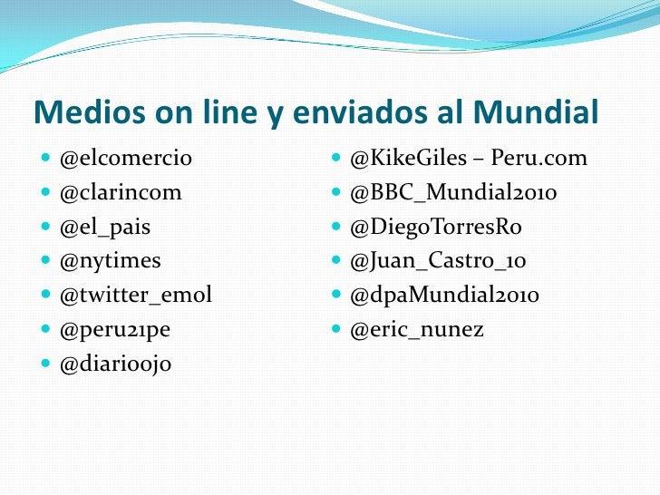 Medios online y enviados al Mundial<br />@elcomercio<br />@clarincom<br />@el_pais<br />@nytimes<br />@twitter_emol<br />@...