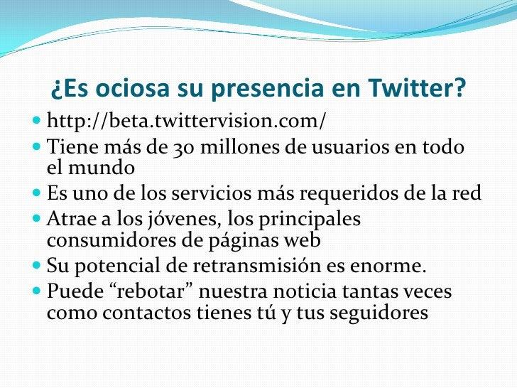 ¿Es ociosa su presencia en Twitter?<br />http://beta.twittervision.com/<br />Tiene más de 30 millones de usuarios en todo ...