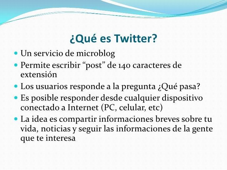 """¿Qué es Twitter?<br />Un servicio de microblog<br />Permite escribir """"post"""" de 140 caracteres de extensión<br />Los usuari..."""