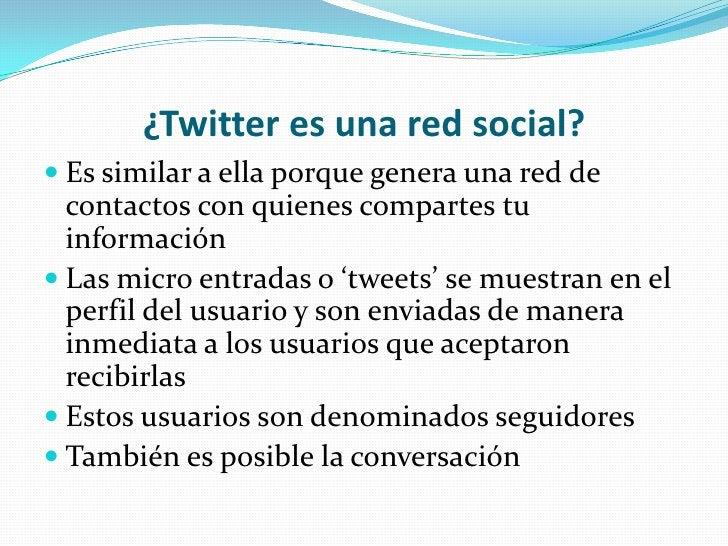¿Twitter es una red social?<br />Es similar a ella porque genera una red de contactos con quienes compartes tu información...