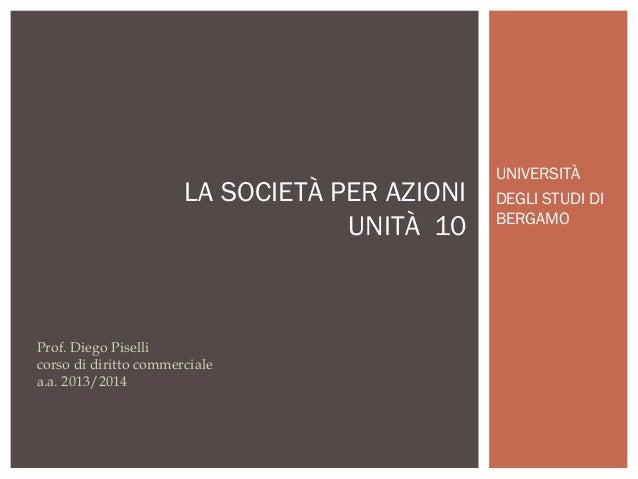 LA SOCIETÀ PER AZIONI UNITÀ 10  Prof. Diego Piselli corso di diritto commerciale a.a. 2013/2014  UNIVERSITÀ DEGLI STUDI DI...