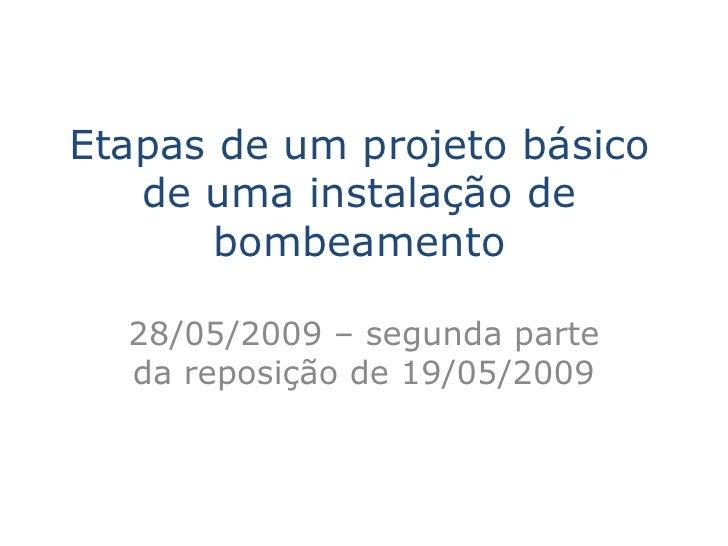 Etapas de um projeto básico    de uma instalação de        bombeamento    28/05/2009 – segunda parte   da reposição de 19/...