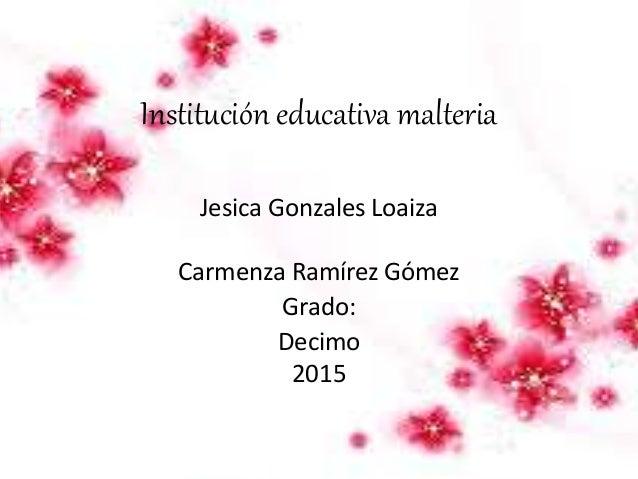 Institución educativa malteria Jesica Gonzales Loaiza Carmenza Ramírez Gómez Grado: Decimo 2015