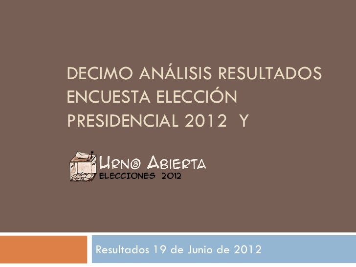 DECIMO ANÁLISIS RESULTADOSENCUESTA ELECCIÓNPRESIDENCIAL 2012 Y  Resultados 19 de Junio de 2012