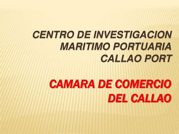 CENTRO DE INVESTIGACION MARITIMO PORTUARIACALLAO PORT<br />CAMARA DE COMERCIO DEL CALLAO<br />