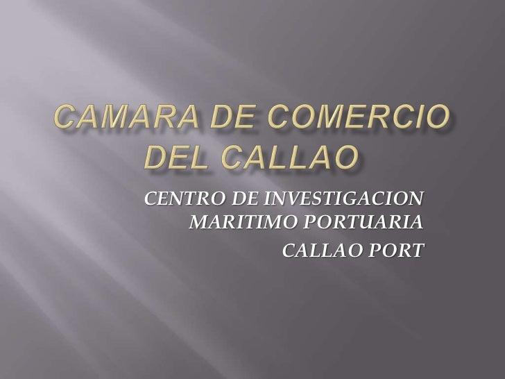 CAMARA DE COMERCIO DEL CALLAO<br />CENTRO DE INVESTIGACION MARITIMO PORTUARIA  <br />CALLAO PORT<br />