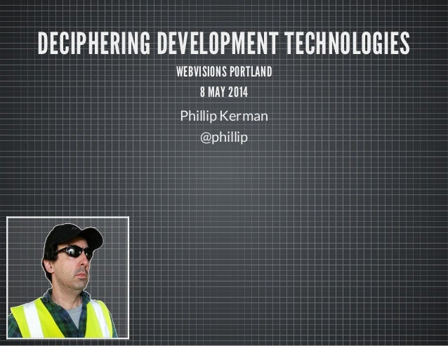 DECIPHERING DEVELOPMENT TECHNOLOGIES WEBVISIONS PORTLAND 8 MAY 2014 Phillip Kerman @phillip