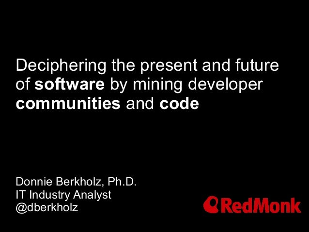 Deciphering the present and futureof software by mining developercommunities and codeDonnie Berkholz, Ph.D.IT Industry Ana...