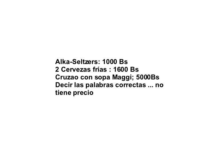 Alka-Seltzers: 1000 Bs  2 Cervezas frías : 1600 Bs  Cruzao con sopa Maggi; 5000Bs  Decir las palabras correctas ... no tie...