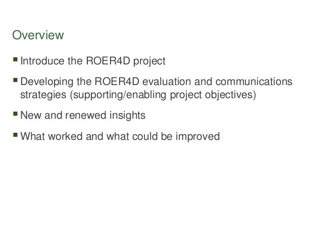 Overview Introduce the ROER4D project Developing the ROER4D evaluation and communications strategies (supporting/enablin...