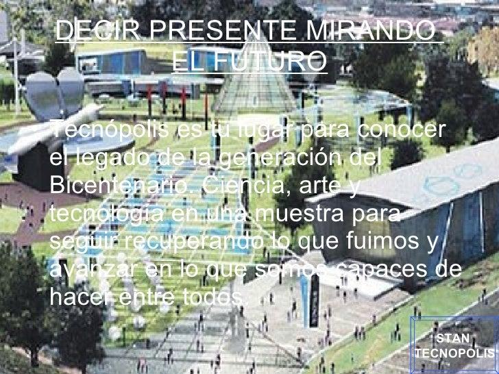 DECIR PRESENTE MIRANDO  EL FUTURO <ul><li>Tecnópolis es tu lugar para conocer el legado de la generación del Bicentenario....