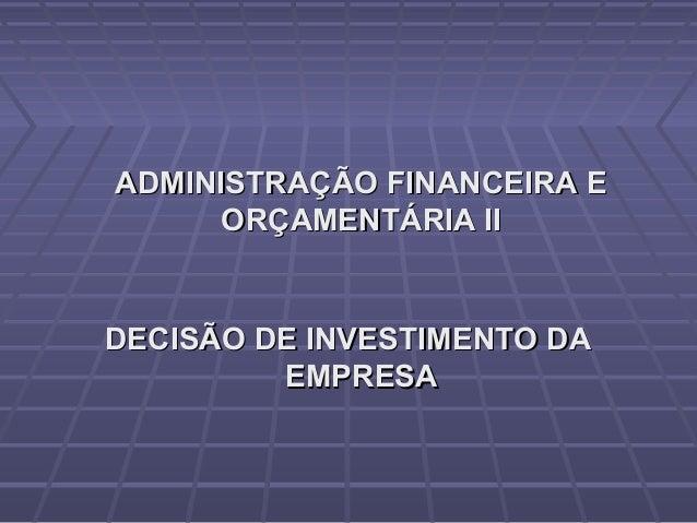 ADMINISTRAÇÃO FINANCEIRA EADMINISTRAÇÃO FINANCEIRA E ORÇAMENTÁRIA IIORÇAMENTÁRIA II DECISÃO DE INVESTIMENTO DADECISÃO DE I...
