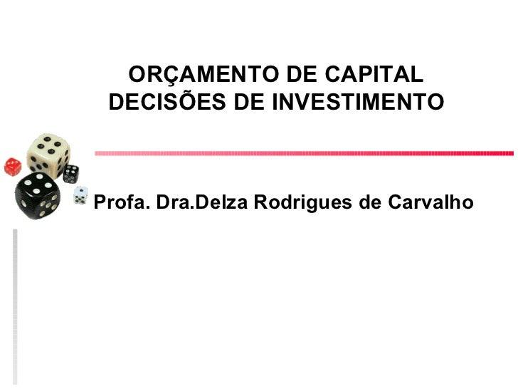 ORÇAMENTO DE CAPITAL DECISÕES DE INVESTIMENTOProfa. Dra.Delza Rodrigues de Carvalho