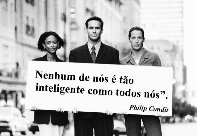 """""""Nenhum de nós é tão inteligente como to d o s n ó s"""" . Philip Condit"""