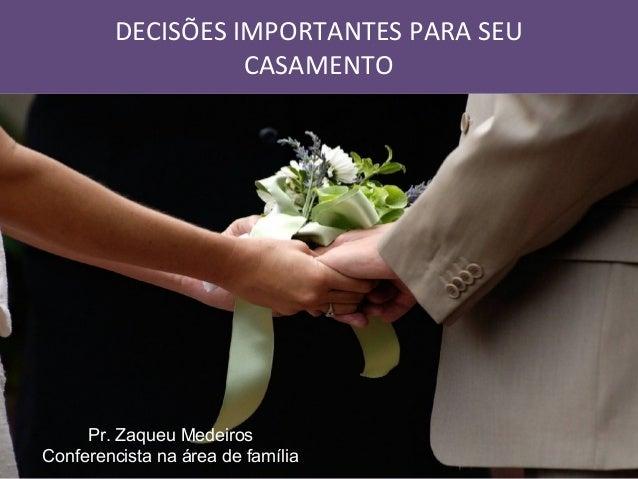 DECISÕES IMPORTANTES PARA SEU CASAMENTO  Pr. Zaqueu Medeiros Conferencista na área de família
