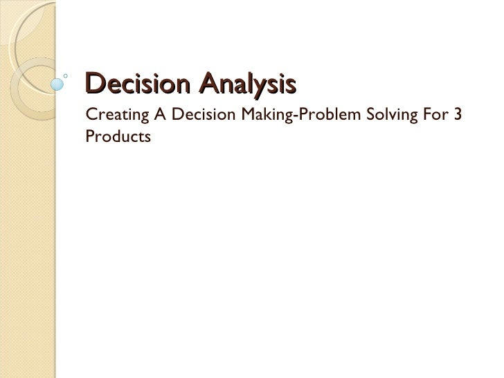 Decision Analysis Creating A Decision Making-Problem Solving For 3 Products