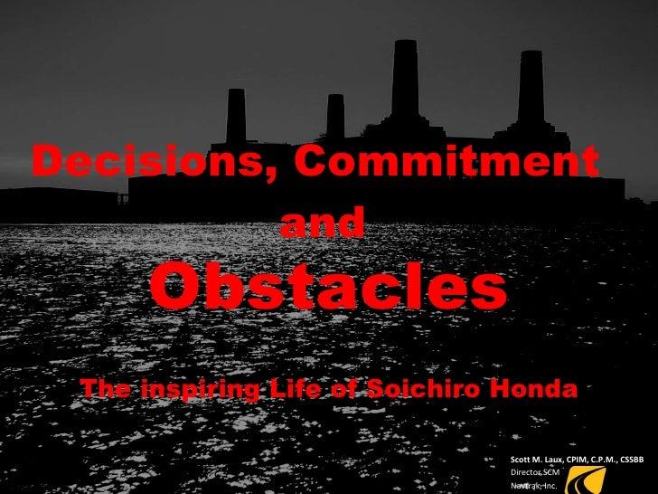 Decisions, Commitment   and Obstacles The inspiring Life of Soichiro Honda Scott M. Laux, CPIM, C.P.M., CSSBB Director SCM...