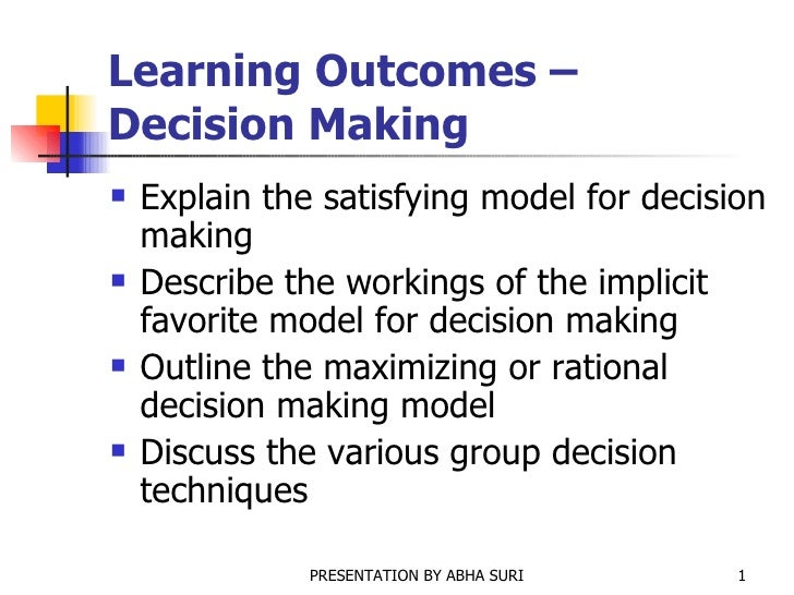 Learning Outcomes – Decision Making <ul><li>Explain the satisfying model for decision making </li></ul><ul><li>Describe th...