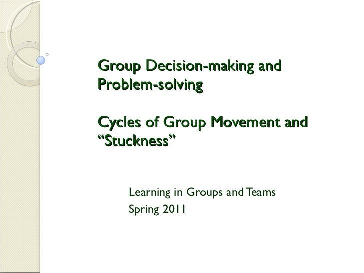 """Group Decision-making and Problem-solving Cycles of Group Movement and """"Stuckness""""  Learning in Groups and Teams Spring 2011"""