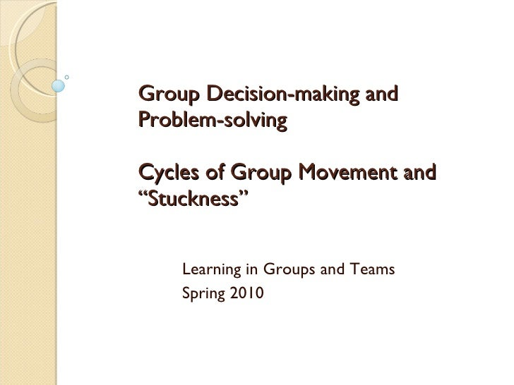 "Group Decision-making and Problem-solving Cycles of Group Movement and ""Stuckness""  Learning in Groups and Teams Spring 2010"