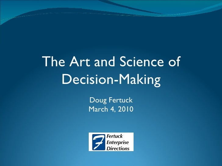 The Art and Science of Decision-Making Doug Fertuck March 4, 2010