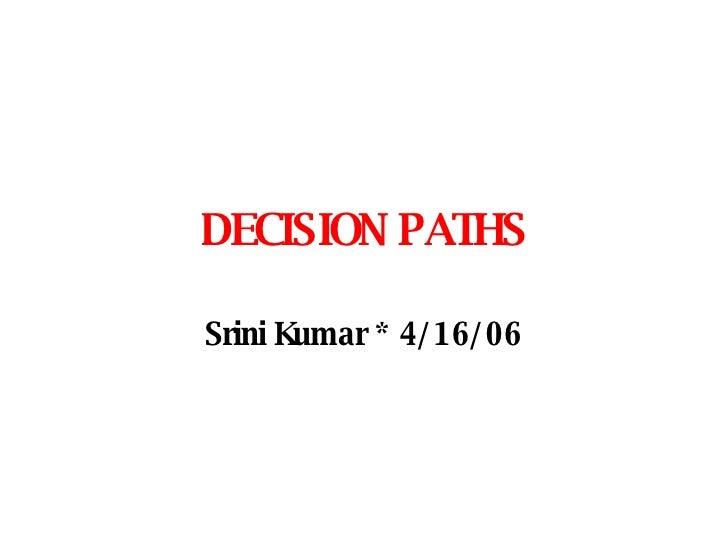 DECISION PATHS Srini Kumar *  4/16/06