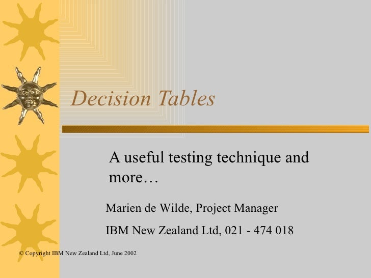 Decision Tables A useful testing technique and more… Marien de Wilde, Project Manager IBM New Zealand Ltd, 021 - 474 018 ©...