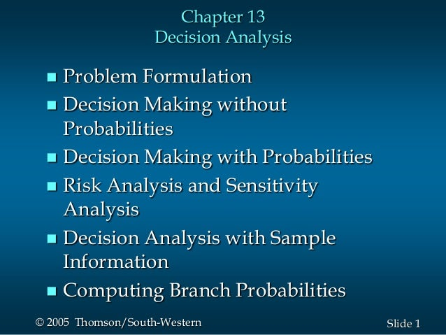 1Slide© 2005 Thomson/South-Western Chapter 13 Decision Analysis  Problem Formulation  Decision Making without Probabilit...