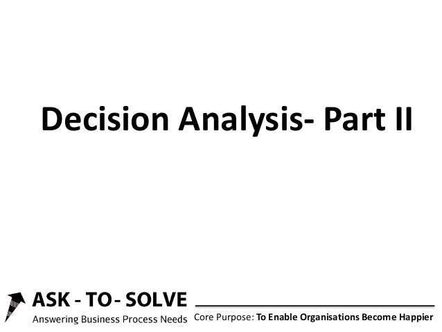 Core Purpose: To Enable Organisations Become Happier Decision Analysis- Part II