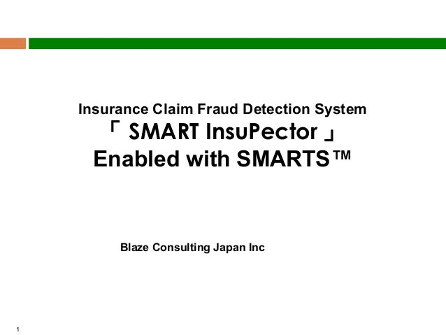Insurance Claim Fraud Detection System  「 SMART InsuPector 」 Enabled with SMARTS™ Jan 01, 2013 Blaze Consulting Japan Inc ...