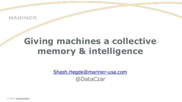 Giving machines a collective memory & intelligence Shash.Hegde@mariner-usa.com  @DataCzar  © 2013