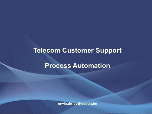 Telecom Customer Support  Process Automation  erwin.de.ley@isencia.be