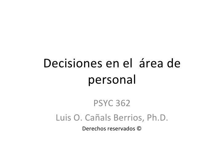 Decisiones en el  área de personal PSYC 362 Luis O. Cañals Berrios, Ph.D. Derechos reservados ©