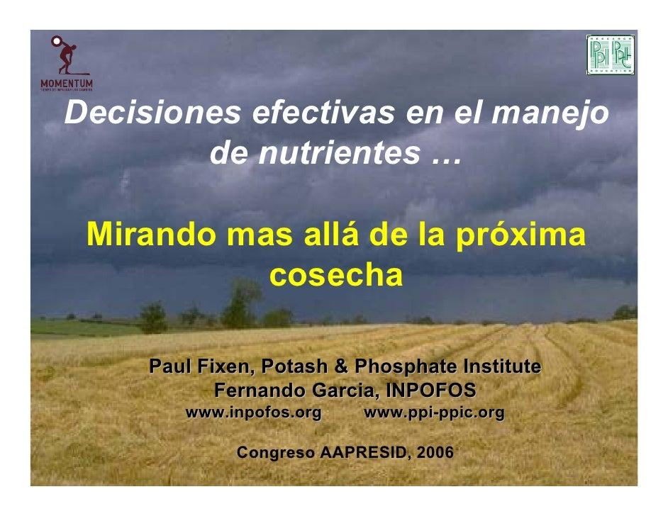 Decisiones efectivas en el manejo         de nutrientes …   Mirando mas allá de la próxima            cosecha       Paul F...