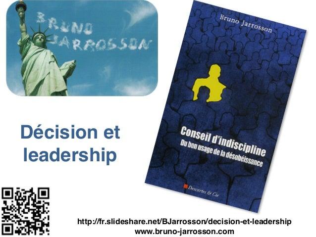 Décision et leadership http://fr.slideshare.net/BJarrosson/decision-et-leadership www.bruno-jarrosson.com